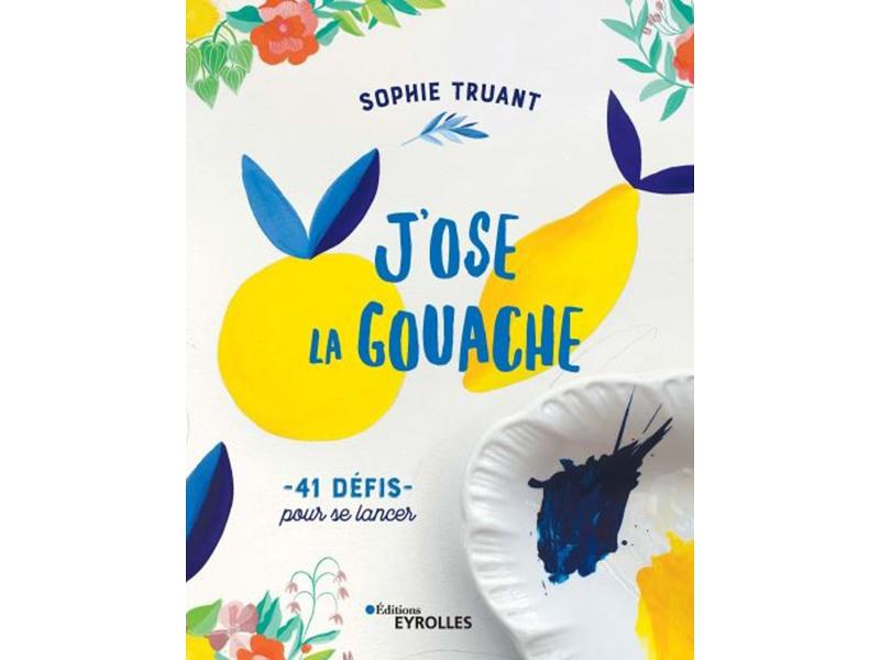 Acheter Livre J'ose la gouache - 41 défis pour se lancer - Sophie Truant - 20,00€ en ligne sur La Petite Epicerie - Loisirs ...